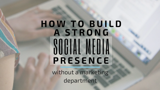 how to build a strong social media presence without a marketing department