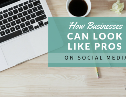 How Businesses Can Look Like Pros on Social Media